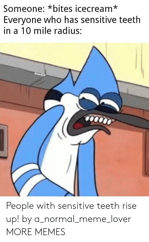 Dank, Meme, and Memes: Someone: *bites icecream*  Everyone who has sensitive teeth  in a 10 mile radius:  NeedF People with sensitive teeth rise up! by a_normal_meme_lover MORE MEMES