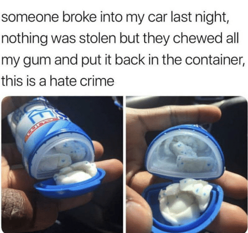 Crime, Back, and Car: someone broke into my car last night,  nothing was stolen but they chewed all  my gum and put it back in the container,  this is a hate crime