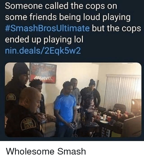 Friends, Lol, and Smashing: Someone called the cops on  some friends being loud playing  #SmashBrosUltimate but the cops  ended up playing lol  nin.deals/2Eqk5w2 Wholesome Smash
