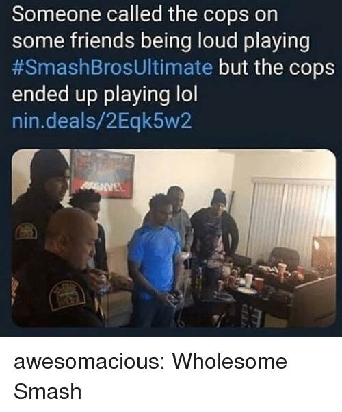 Friends, Lol, and Smashing: Someone called the cops on  some friends being loud playing  #SmashBrosUltimate but the cops  ended up playing lol  nin.deals/2Eqk5w2 awesomacious:  Wholesome Smash