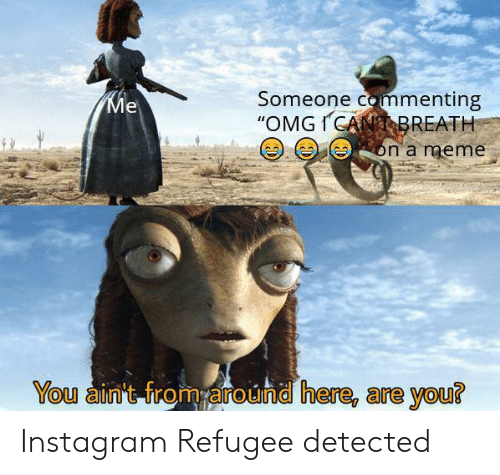 """Instagram, Meme, and Refugee: Someone commenting  """"OMGICANBREATH  Ме  on a meme  You ain't from around here, are you? Instagram Refugee detected"""