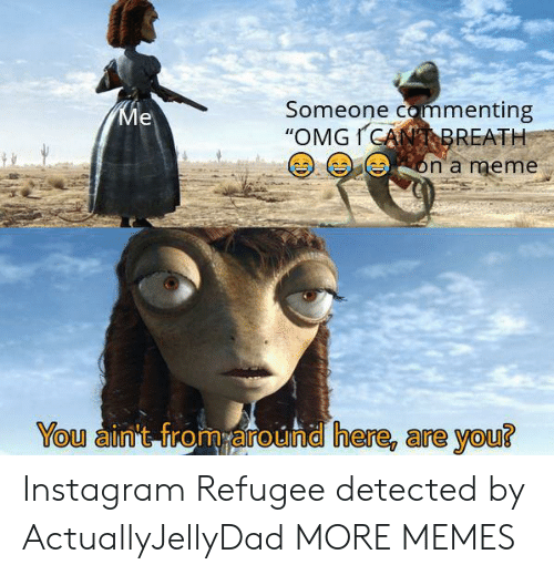 """Dank, Instagram, and Meme: Someone commenting  """"OMGICANBREATH  Ме  on a meme  You ain't from around here, are you? Instagram Refugee detected by ActuallyJellyDad MORE MEMES"""