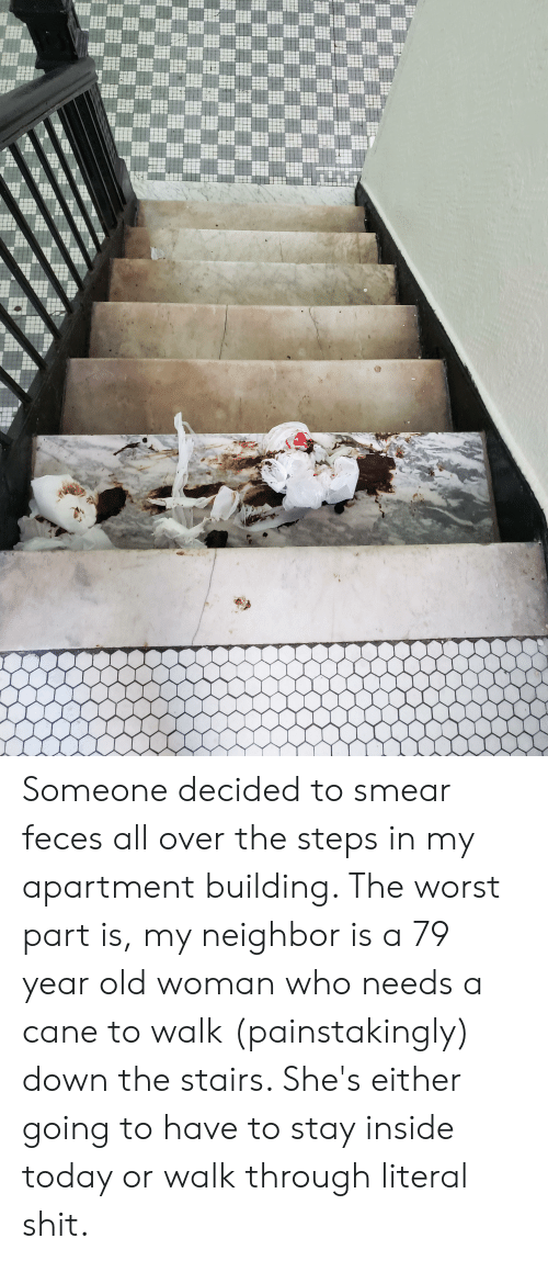 Old Woman, Shit, and The Worst: Someone decided to smear feces all over the steps in my apartment building. The worst part is, my neighbor is a 79 year old woman who needs a cane to walk (painstakingly) down the stairs. She's either going to have to stay inside today or walk through literal shit.