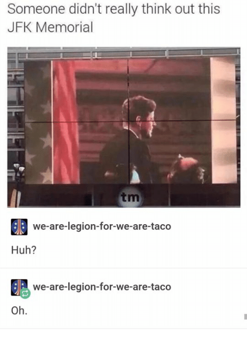 Huh, Humans of Tumblr, and Jfk: Someone didn't really think out this  JFK Memorial  0  tm  we-are-legion-for-we-are-taco  Huh?  we-are-legion-for-we-are-taco  Oh.