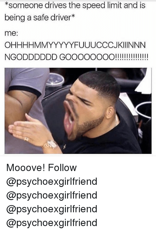 Memes, 🤖, and Speed: *someone drives the speed limit and is  being a safe driver*  me:  OHHHHMMYYYYYFUUUCCCJKIIINNN  NGODDDDDD GOOOOOOOO!!! ! ! III!!! Mooove! Follow @psychoexgirlfriend @psychoexgirlfriend @psychoexgirlfriend @psychoexgirlfriend