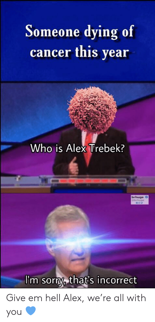 Alex Trebek, Cancer, and Hell: Someone dying of  cancer this year  Who is Alex Trebek?  brhuge o  ebrhug  I'm sorty that's incorrect Give em hell Alex, we're all with you 💙