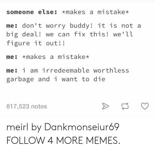 Dank, Memes, and Reddit: someone else: makes a mistake*  me don't worry buddy! it is not a  big deal! we can fix this! we'll  figure it out!!  me makes a mistake  me: i am ir redeemable worthless  garbage and i want to die  817,523 notes meirl by Dankmonseiur69 FOLLOW 4 MORE MEMES.