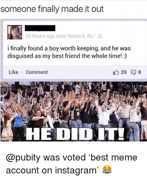 Best Friend, Instagram, and Meme: someone finally made it out  10 hours ago near Newark, NJ .  i finally found a boy worth keeping, and he was  disguised as my best friend the whole time!)  Like Comment  HE DID T @pubity was voted 'best meme account on instagram' 😂
