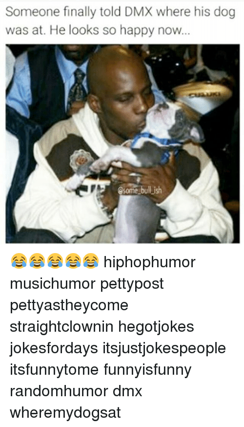 Dmx, Memes, and Happy: Someone finally told D  where his dog  was at. He looks so happy now...  bullish  Some 😂😂😂😂😂 hiphophumor musichumor pettypost pettyastheycome straightclownin hegotjokes jokesfordays itsjustjokespeople itsfunnytome funnyisfunny randomhumor dmx wheremydogsat