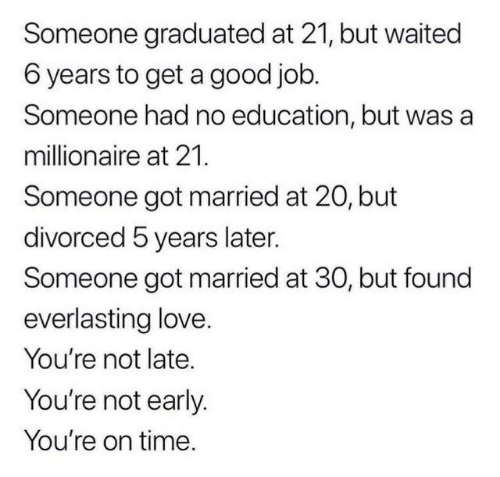 Love, Good, and Time: Someone graduated at 21, but waited  6 years to get a good job.  Someone had no education, but was a  millionaire at 21.  Someone got married at 20, but  divorced 5 years later.  Someone got married at 30, but found  everlasting love.  You're not late.  You're not early.  You're on time.