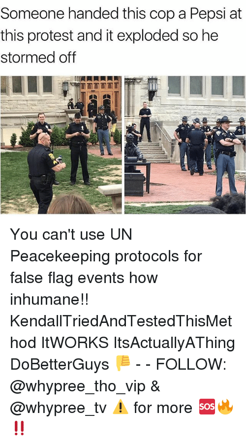 Memes, Protest, and Pepsi: Someone handed this cop a Pepsi at  this protest and it exploded so he  stormed off You can't use UN Peacekeeping protocols for false flag events how inhumane!! KendallTriedAndTestedThisMethod ItWORKS ItsActuallyAThing DoBetterGuys 👎 - - FOLLOW: @whypree_tho_vip & @whypree_tv ⚠️ for more 🆘🔥‼️