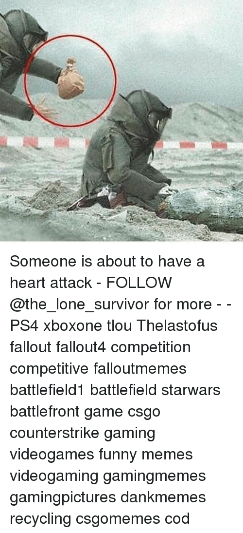 Funny, Memes, and Ps4: Someone is about to have a heart attack - FOLLOW @the_lone_survivor for more - - PS4 xboxone tlou Thelastofus fallout fallout4 competition competitive falloutmemes battlefield1 battlefield starwars battlefront game csgo counterstrike gaming videogames funny memes videogaming gamingmemes gamingpictures dankmemes recycling csgomemes cod