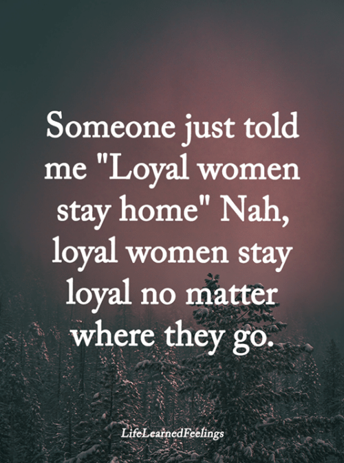"Memes, Home, and Women: Someone just told  me ""Loyal women  stay home"" Nah,  loyal women stay  loyal no matter  where they go.  LifeLearnedFeelings"