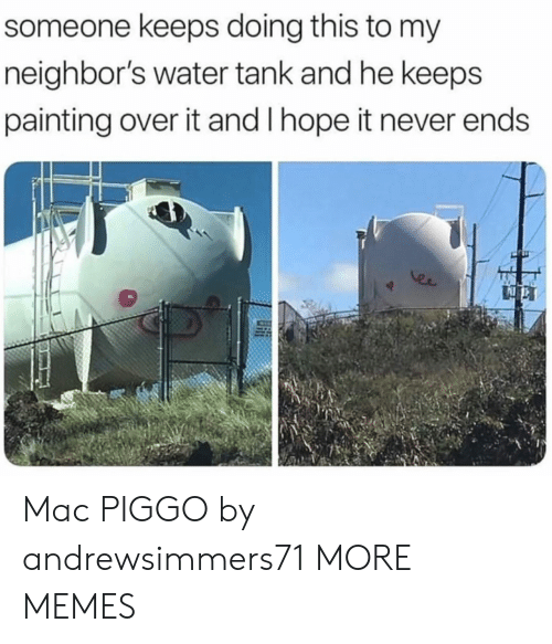 Dank, Memes, and Target: someone keeps doing this to my  neighbor's water tank and he keeps  painting over it and I hope it never ends  er Mac PIGGO by andrewsimmers71 MORE MEMES