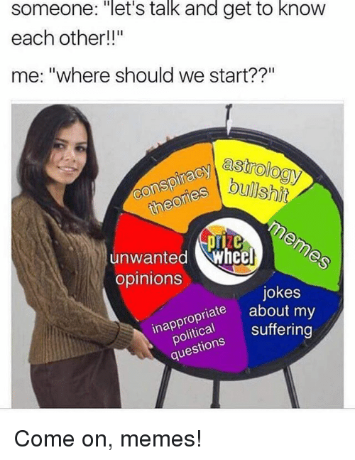 "Lit, Memes, and Jokes: someone: ""let's talk and get to know  each other!!""  me: ""where should we start??""  bullshit  I unwanted Wheel  opinions  jokes  riate about my  inappropriate  lit  ica suffering  questions Suffe Come on, memes!"