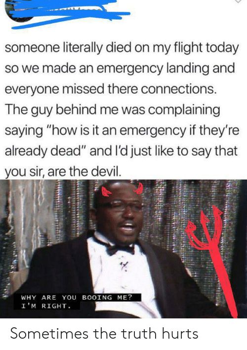 """Devil, Flight, and Today: someone literally died on my flight today  so we made an emergency landing and  everyone missed there connections.  The guy behind me was complaining  saying """"how is it an emergency if they're  already dead"""" and l'd just like to say that  you sir, are the devil.  WHY ARE You BOOING ME?  I'M RIGHT Sometimes the truth hurts"""