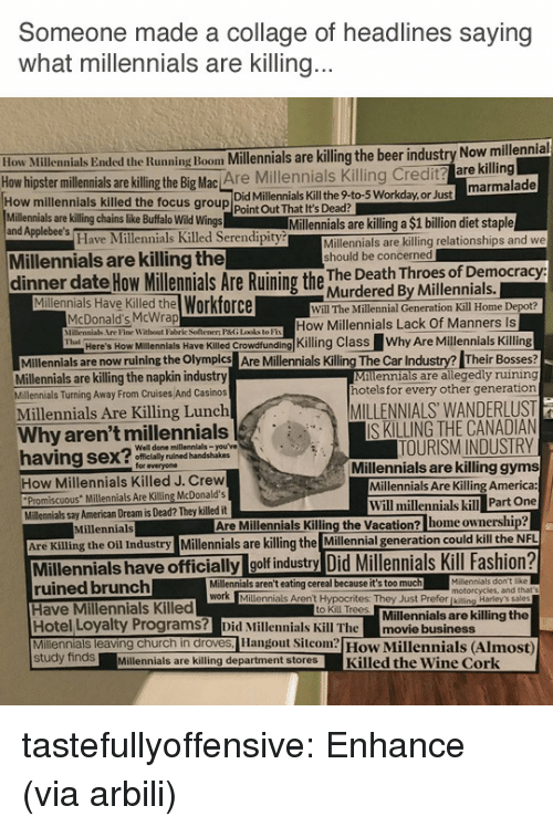 """America, Beer, and Church: Someone made a collage of headlines saying  what millennials are Killing  ow Millennials Ended the Running Boom Millennials are killing the beer industry Now millennial  hipster millennials are illing the Big Mac Are Millennials Killing Credit? are killing  Did Millennials Kill the 9-to-5 Workday,or Just  How millennials killed the focus group Point Out That It's Dead?  Millennials are killing chains like Buffalo Wild Wings  and Applebee's  Millennials are killing a $1 billion diet staple  Have Millennials Killed Serendipity  Millennials are killing relationships and we  should be concerned  Millennials are killing the  dinner date How ilemials Are Ruining the hur dered By vwiseotial  Murdered By Millennials.  Millennials Have Killed the Workforce  Will The Millennial Generation Kill Home Depot?  McDonald's McWrap  PHne Witbont Faliric Soltemen PG Ldket  How Millennials Lack Of Manners Is  llenlals Have KileKling Class Why Are Millennials Killing  Milennials are now ruining the Olymples Are Millenials Killing The Car Industry? Their Bosses  Millennials are allegedly ruining  hotels for every other generation  Here's How  Millennials are killing the napkin industry  Millennials Turning Away From Cruises And Casinos  Millennials Are Killing Lunch  MILLENNIALS WANDERLUST  IS KILLING THE CANADIAN  TOURISM INDUSTRY  Millennials are killing gyms  Millennials Are Killing America:  Why aren't millennials  Well done millennials-you've  ly ruined handshakes  for everyone  How Millennials Killed J. Crew  Promiscuous"""" Millennials Are Killing McDonald's  Will millennials kill Part One  Millennials say American Dream is Dead? They killed it  Millennials  Are Millennials Killing the Vacation? home ownership  Are Killing the Oil Industry Millennials are killing the Millennial generation could kill the  Millennials have officially golf industry Did Millennials Kill Fashion?  ruined brunch  Have Millennials Killed  Hotel Loyalty Programs? Did Millennials Ki"""