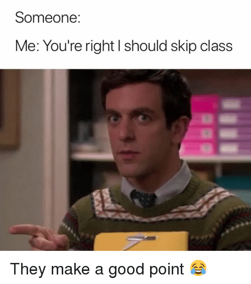 Good, Make A, and Class: Someone:  Me: You're right I should skip class They make a good point 😂