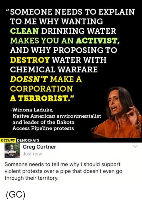 "Memes, Protest, and Access: SOMEONE NEEDS TO EXPLAIN  TO ME WHY WANTING  CLEAN DRINKING WATER  MAKES YOU AN ACTIVIST  AND WHY PROPOSING TO  DESTROY WATER WITH  CHEMICAL WARFARE  DOESNT MAKE A  CORPORATION  A TERRORIST.""  Winona Laduke,  Native American environmentalist  and leader of the Dakota  Access Pipeline protests  OCCUPY DEMOCRATS  Greg Curtner  Just now  Someone needs to tell me why should support  violent protests over a pipe that doesn't even go  through their territory. (GC)"