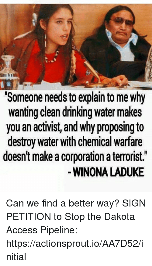 "Drinking, Memes, and Access: ""Someone needs toexplain to me Why  wanting clean drinking water makes  you an activist, and why proposing to  destroy water with chemical warfare  doesn't make a corporation a terrorist.  WINONA LADUKE Can we find a better way?  SIGN PETITION to Stop the Dakota Access Pipeline: https://actionsprout.io/AA7D52/initial"