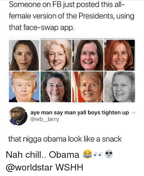 Chill, Memes, and Obama: Someone on FB just posted this all-  female version of the Presidents, using  that face-swap app.  aye man say man yall boys tighten up  @wb_larry  that nigga obama look like a snack Nah chill.. Obama 😂👀💀 @worldstar WSHH
