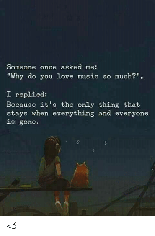"""Love, Memes, and Music: Someone once asked me:  """"Why do you love music so much?""""  I replied:  Because it's the only thing that  stays when everything and everyone  is gone. <3"""