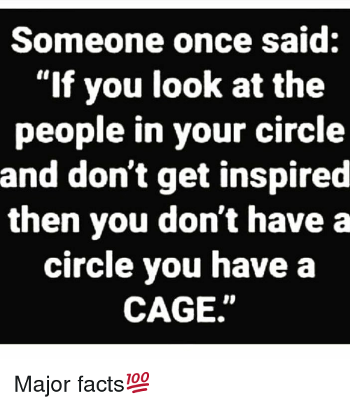 "Facts, Hood, and Once: Someone once said:  ""If you look at the  people in your circle  and don't get inspired  then you don't have a  circle you have a  CAGE"" Major facts💯"