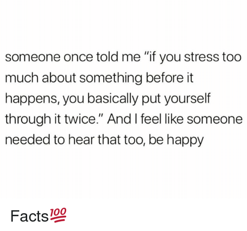 """Facts, Too Much, and Happy: someone once told me """"if you stress too  much about something before it  happens, you basically put yourself  through it twice."""" And I feel like someone  needed to hear that too, be happy Facts💯"""