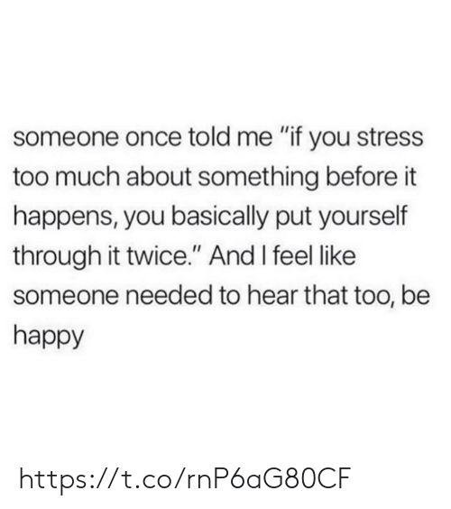 """Memes, Too Much, and Happy: someone once told me """"if you stress  too much about something before it  happens, you basically put yourself  through it twice."""" And I feel like  someone needed to hear that too, be  happy https://t.co/rnP6aG80CF"""