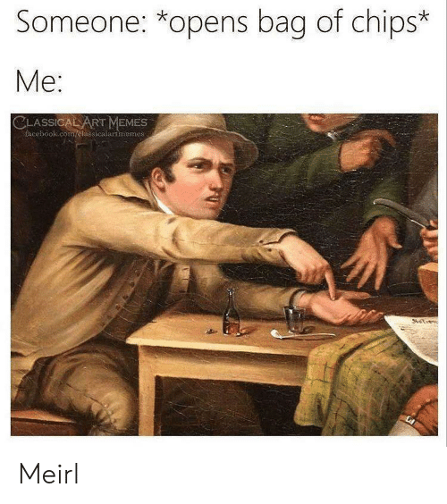 Facebook, Memes, and facebook.com: Someone: *opens bag of chips*  Me  SSIC  RT MEMES  facebook.com/clasicalartmemes Meirl
