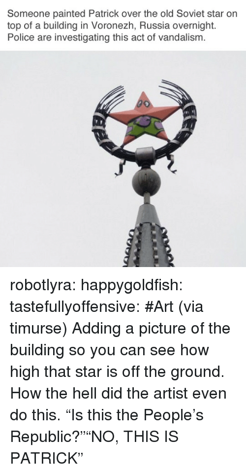 "How High, Police, and Reddit: Someone painted Patrick over the old Soviet star on  top of a building in Voronezh, Russia overnight.  Police are investigating this act of vandalism.  if! robotlyra:  happygoldfish:  tastefullyoffensive:  #Art (via timurse)  Adding a picture of the building so you can see how high that star is off the ground. How the hell did the artist even do this.   ""Is this the People's Republic?""""NO, THIS IS PATRICK"""
