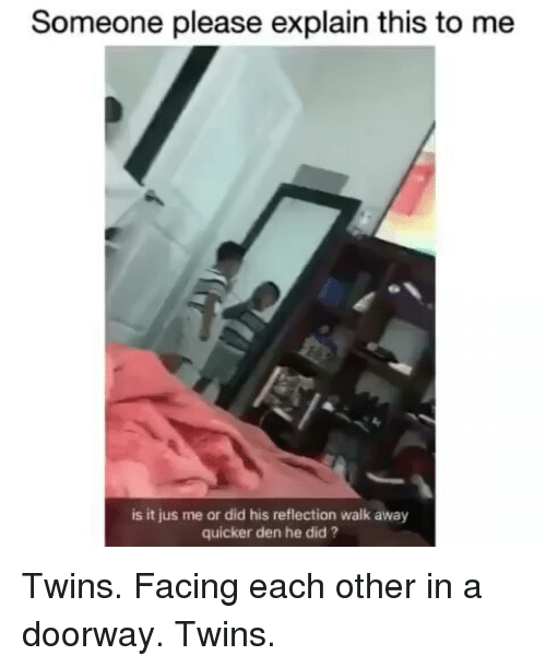 Twins, Girl Memes, and Reflection: Someone please explain this to me  is it jus me or did his reflection walk away  quicker den he did? Twins. Facing each other in a doorway. Twins.