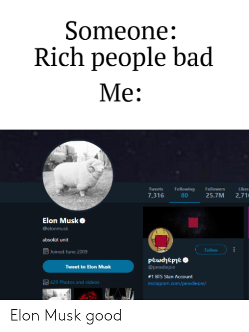 Bad, Stan, and Videos: Someone:  Rich people bad  Me:  Tweets  7,316  Following Followers  Likes  8025.7M 2,71  absolút unit  回JDİlied June 2009  Follow  Tweet to Elon Musk  #1 BTS Stan Account  429 Photos and videos Elon Musk good