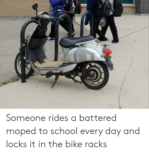 School, Bike, and Day: Someone rides a battered moped to school every day and locks it in the bike racks