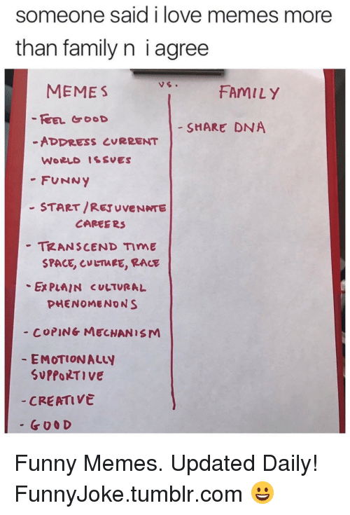 Family, Funny, and Love: Someone said i love memes more  than family n i agree  MEMES  FAMILY  - SHARE DNA  -ADDRESS CURRENT  -FUNNY  - START/REJUVENNTE  -TRANSCEND TIME  CAREE R3  SPACE, LTARE, RACE  Ex PLAIN CULTURAL  PHENOMENONS  - COPING MECNANISM  EMOTIONALLY  SUPPORTIve  CREATIVe  - G00 D Funny Memes. Updated Daily! ⇢ FunnyJoke.tumblr.com 😀