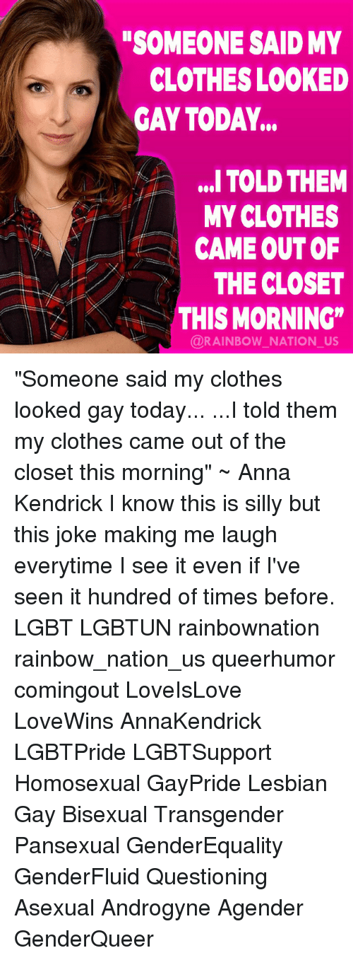 "Anna, Anna Kendrick, and Clothes: SOMEONE SAID MY  CLOTHES LOOKED  GAY TODAY...  ,. TOLD THEM  MY CLOTHES  CAME OUT OF  THE CLOSET  AKTHIS MORNING""  @RAINBOW NATION_US ""Someone said my clothes looked gay today... ...I told them my clothes came out of the closet this morning"" ~ Anna Kendrick I know this is silly but this joke making me laugh everytime I see it even if I've seen it hundred of times before. LGBT LGBTUN rainbownation rainbow_nation_us queerhumor comingout LoveIsLove LoveWins AnnaKendrick LGBTPride LGBTSupport Homosexual GayPride Lesbian Gay Bisexual Transgender Pansexual GenderEquality GenderFluid Questioning Asexual Androgyne Agender GenderQueer"