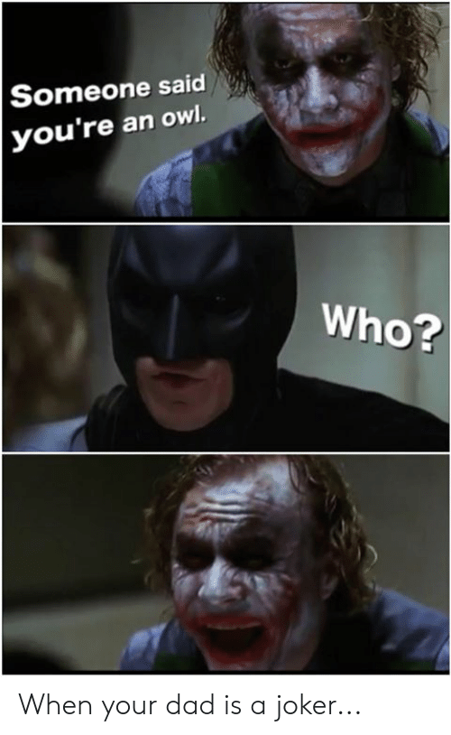 Dad, Dank, and Joker: Someone said  you're an owl.  Who? When your dad is a joker...
