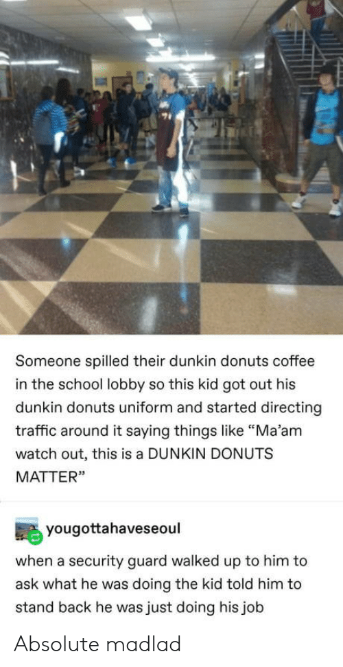 "School, Traffic, and Watch Out: Someone spilled their dunkin donuts coffee  in the school lobby so this kid got out his  dunkin donuts uniform and started directing  traffic around it saying things like ""Ma'am  watch out, this is a DUNKIN DONUTS  MATTER""  yougottahaveseoul  when a security guard walked up to him to  ask what he was doing the kid told him to  stand back he was just doing his job Absolute madlad"