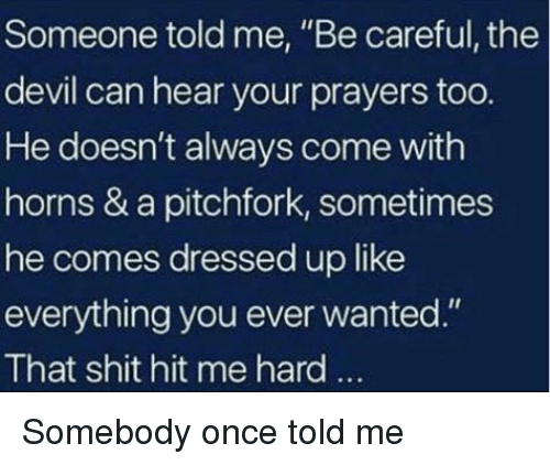 "Shit, Devil, and Im 14 & This Is Deep: Someone told me, ""Be careful, the  devil can hear your prayers too.  He doesn't always come with  horns & a pitchfork, sometimes  he comes dressed up like  everything you ever wanted.""  That shit hit me hard.."