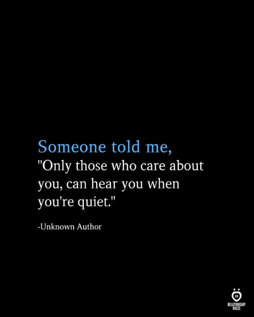 """Quiet, Who, and Can: Someone told me,  """"Only those who care about  you, can hear you when  you're quiet.""""  -Unknown Author  RELATIONSHIP  RULES"""