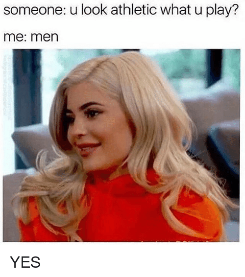 Girl Memes, What U, and Yes: someone: u look athletic what u play?  me: men YES