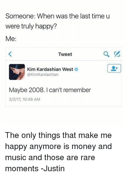 Kim Kardashian, Memes, and Kardashian: Someone: When was the last time u  were truly happy?  Me:  Tweet  Kim Kardashian West  @Kim Kardashian  Maybe 2008. I can't remember  3/2/17, 10:48 AM The only things that make me happy anymore is money and music and those are rare moments -Justin