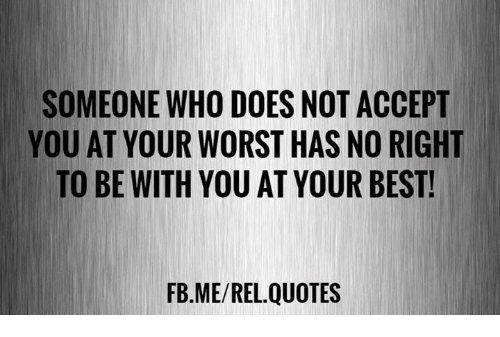 Someone Who Does Not Accept You At Your Worst Has No Right To Be