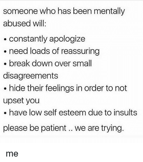 Memes, Break, and Patient: someone who has been mentally  abused will:  .constantly apologize  need loads of reassuring  break down over small  disagreements  hide their feelings in order to not  upset you  . have low self esteem due to insults  please be patient.. we are trying. me