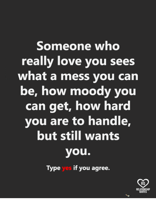 Love, Memes, and 🤖: Someone who  really love you sees  what a mess you can  be, how moody you  can get, how hard  you are to handle,  but still wants  you.  Type yes if you agree.  RO  QUOTE
