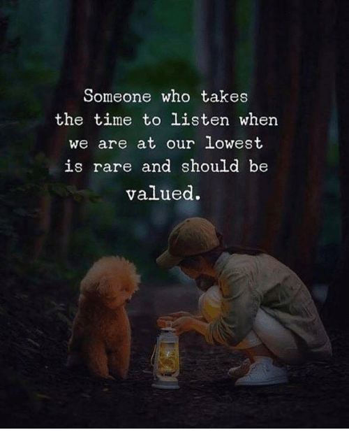 Time, Who, and Rare: Someone who takes  the time to listen when  we are at our lowest  is rare and should be  valued