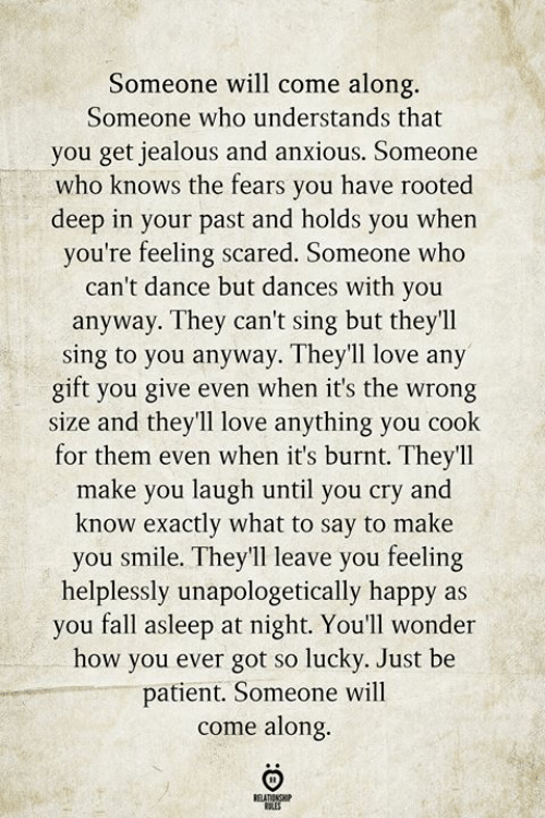 Fall, Jealous, and Love: Someone will come along.  Someone who understands that  you get jealous and anxious. Someone  who knows the fears you have rooted  deep in your past and holds you when  you're feeling scared. Someone who  can't dance but dances with you  anyway. They can't sing but they'll  sing to you anyway. They'll love any  gift you give even when it's the wrong  size and they'll love anything you cook  for them even when it's burnt. They'll  make you laugh until you cry and  know exactly what to say to make  you smile. They'll leave you feeling  helplessly unapologetically happy as  you fall asleep at night. You'll wonder  how you ever got so lucky. Just be  patient. Someone will  come along.  RELATIONSHIP  ES