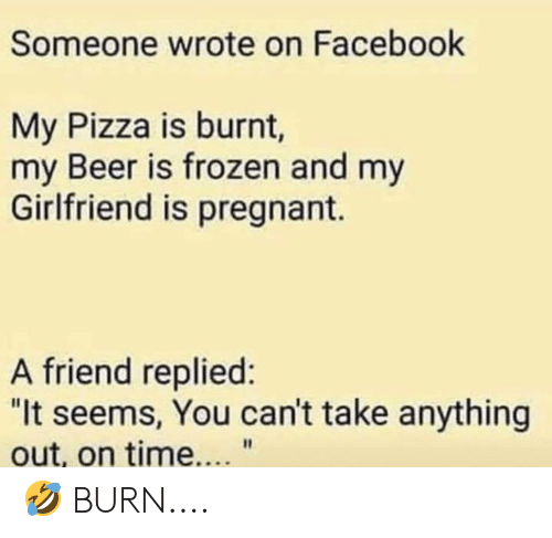 Someone Wrote on Facebook My Pizza Is Burnt My Beer Is