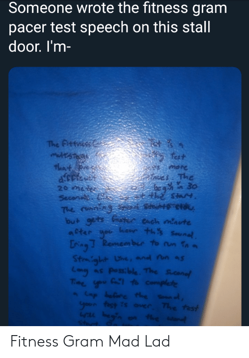 Run, Pacer, and Test: Someone wrote the fitness gram  pacer test speech on this stall  door. I'm-  .4  The Fittness  multsteae  that R  fest  noes The  foc 30  theStay  20 ter  Secont  The ronssn  but gets ster each maute  apter yor henr ths Sounal  Ling Remember to run fna  Stmight Une, and nn as  Lany as Possible. The Sicanef  Tme you Ca to Complete  Cap belare te Sounod  yoon fest is ouer The test  Wwal hegin on the Wand  Start Fitness Gram Mad Lad