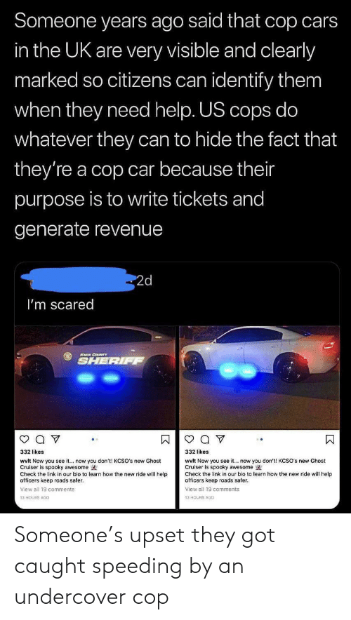 Cars, Tumblr, and Ghost: Someone years ago said that cop cars  in the UK are very visible and clearly  marked so citizens can identify them  when they need help. US cops do  whatever they can to hide the fact that  they're a cop car because their  purpose is to write tickets and  generate revenue  2d  I'm scared  SHERIFF  332 likes  332 likes  wvlt Now you see it... now you don't! KCSO's new Ghost  Cruiser is spooky awesome  Check the link in our bio to learn how the new ride will help  officers keep roads safer.  wvlt Now you see it... now you don't! KCSO's new Ghost  Cruiser is spooky awesome  Check the link in our bio to learn how the new ride will help  officers keep roads safer.  View all 19 comments  View all 19 comments  13 HOURS AG0  13 HOURS AGO Someone's upset they got caught speeding by an undercover cop